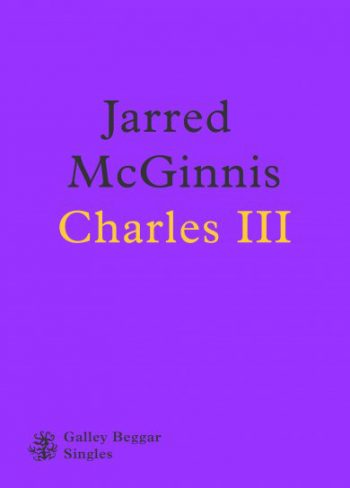 Charles The Third by Jarred McGinnis cover. Galley Beggar Singles.