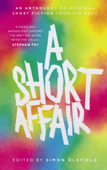 """""""A Short Affair"""" — edited by Simon Oldfield. An anthology of original short fiction from Pin Drop. 'A dazzling anthology uniting the written word with the visual' —Stephen Fry"""